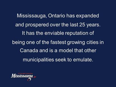 Mississauga, Ontario has expanded and prospered over the last 25 years. It has the enviable reputation of being one of the fastest growing cities in Canada.
