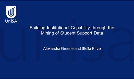 Building Institutional Capability through the Mining of Student Support Data Alexandra Greene and Stella Birve.