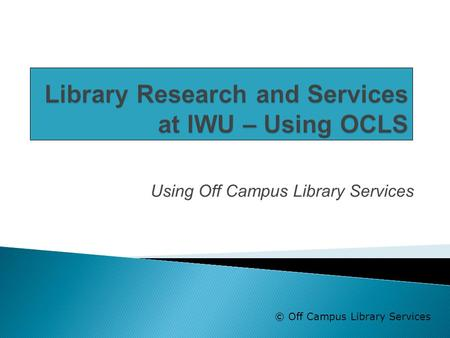 Using Off Campus Library Services © Off Campus Library Services.