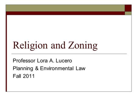 Religion and Zoning Professor Lora A. Lucero Planning & Environmental Law Fall 2011.