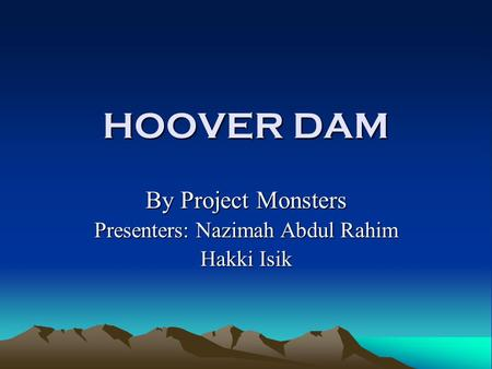 HOOVER DAM By Project Monsters Presenters: Nazimah Abdul Rahim Hakki Isik.