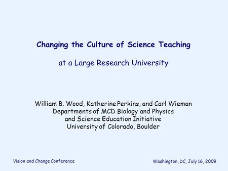Changing the Culture of Science Teaching at a Large Research University William B. Wood, Katherine Perkins, and Carl Wieman Departments of MCD Biology.