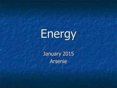 Energy January 2015 Arsenie. Two groups of Energy Potential Energy (PE) Potential Energy (PE) It isn't shown through movement It isn't shown through movement.