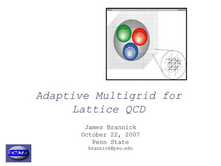 Adaptive Multigrid for Lattice QCD James Brannick October 22, 2007 Penn State