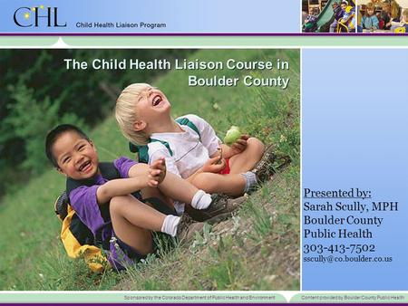 Sponsored by the Colorado Department of Public Health and EnvironmentContent provided by Boulder County Public Health The Child Health Liaison Course in.