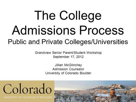 The College Admissions Process Public and Private Colleges/Universities Grandview Senior Parent/Student Workshop September 17, 2012 Jillian McGlinchey.