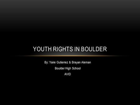 By: Yaire Gutierrez & Brayan Aleman Boulder High School AVID YOUTH RIGHTS IN BOULDER.