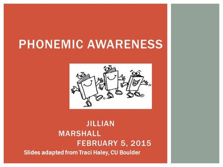 PHONEMIC AWARENESS JILLIAN MARSHALL FEBRUARY 5, 2015 Slides adapted from Traci Haley, CU Boulder.