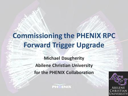 Commissioning the PHENIX RPC Forward Trigger Upgrade Michael Daugherity Abilene Christian University for the PHENIX Collaboration.