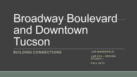 Broadway Boulevard and Downtown Tucson BUILDING CONNECTIONS JON MARENFELD LAR 510 – DESIGN STUDIO I FALL 2013.