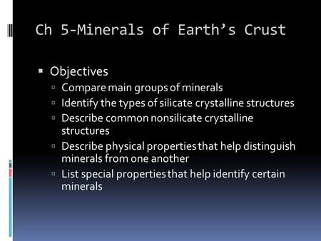 Ch 5-Minerals of Earth's Crust  Objectives  Compare main groups of minerals  Identify the types of silicate crystalline structures  Describe common.
