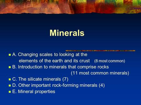 Minerals A. Changing scales to looking at the elements of the earth and its crust (8 most common) B. Introduction to minerals that comprise rocks (11 most.