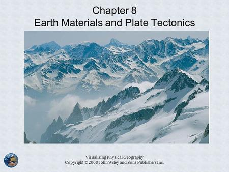Visualizing Physical Geography Copyright © 2008 John Wiley and Sons Publishers Inc. Chapter 8 Earth Materials and Plate Tectonics.