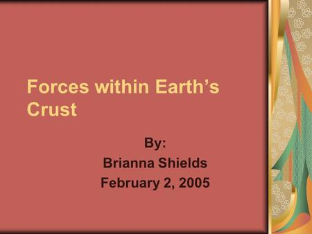 Forces within Earth's Crust By: Brianna Shields February 2, 2005.