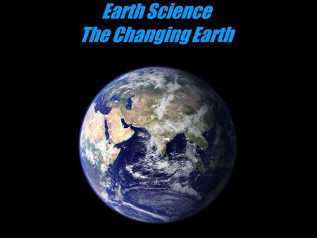 Earth Science The Changing Earth. Geology The scientific study of the origin, history, and structure of the earth. Study of the earth and the processes.