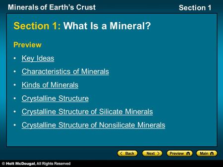 Minerals of Earth's Crust Section 1 Section 1: What Is a Mineral? Preview Key Ideas Characteristics of Minerals Kinds of Minerals Crystalline Structure.
