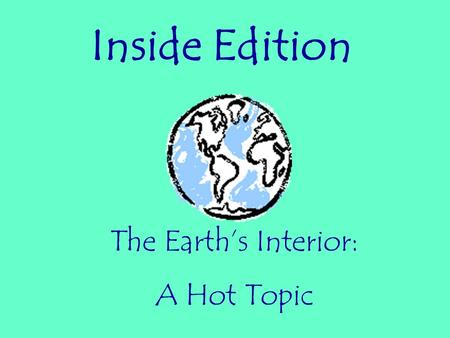 Inside Edition The Earth's Interior: A Hot Topic.
