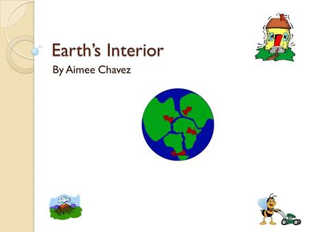 Earth's Interior By Aimee Chavez.