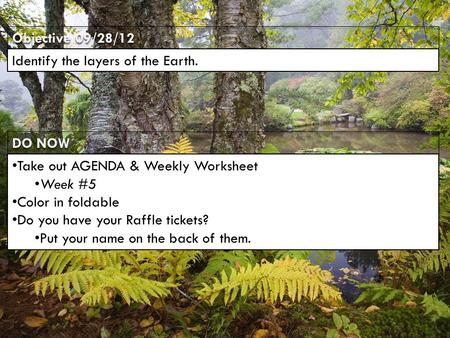 DO NOW Objective 09/28/12 Identify the layers of the Earth. Take out AGENDA & Weekly Worksheet Week #5 Color in foldable Do you have your Raffle tickets?