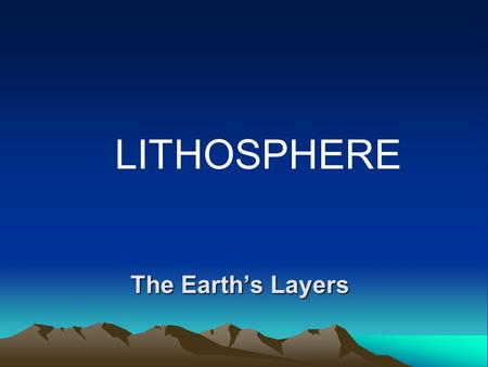 LITHOSPHERE The Earth's Layers.