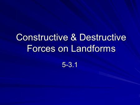 Constructive & Destructive Forces on Landforms