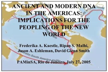 1 ANCIENT AND MODERN DNA IN THE AMERICAS: IMPLICATIONS FOR THE PEOPLING OF THE NEW WORLD Frederika A. Kaestle, Ripan S. Malhi, Jason A. Eshleman, David.