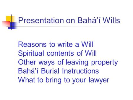 Presentation on Bahá'í Wills Reasons to write a Will Spiritual contents of Will Other ways of leaving property Bahá'í Burial Instructions What to bring.