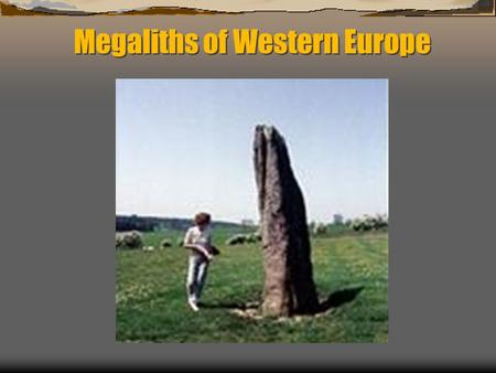 Megaliths of Western Europe.  Started spreading across Europe before 7000 years ago  Found in societies lacking an awareness of metals  Usually farming/agricultural.