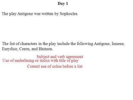 Day 1 Use of underlining or italics with title of play Subject and verb agreement Correct use of colon before a list The play Antigone was written by Sophocles.