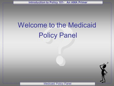 Introduction to Policy 101- An AMA Primer Medicaid Policy Panel Welcome to the Medicaid Policy Panel.