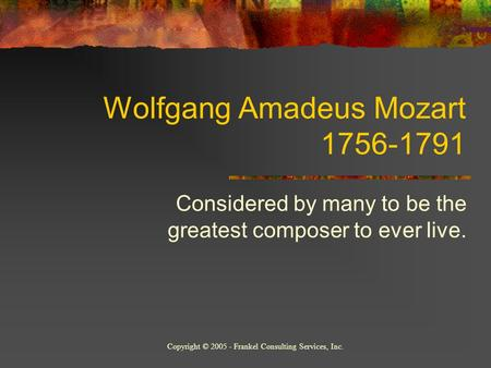 Wolfgang Amadeus Mozart 1756-1791 Considered by many to be the greatest composer to ever live. Copyright © 2005 - Frankel Consulting Services, Inc.