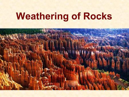 Weathering of Rocks. Exam 1 Why we see weathering 1.Most minerals are not stable at the Earth's surface 2.The Earth wants to be flat – lowest energy.