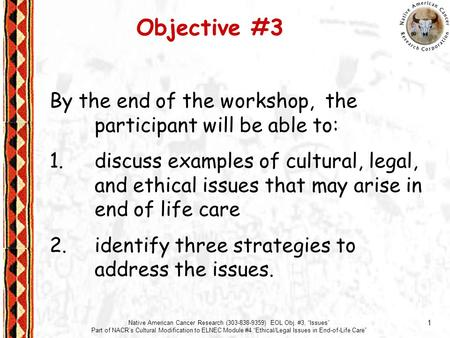 "1 Native American Cancer Research (303-838-9359) EOL Obj. #3, ""Issues"" Part of NACR's Cultural Modification to ELNEC Module #4 ""Ethical/Legal Issues in."