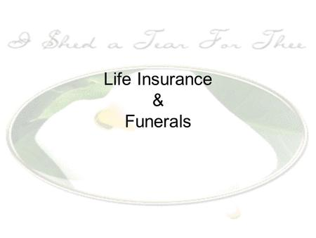 Life Insurance & Funerals. What and Why? Life Insurance- Recommended for anyone with dependents. Like any insurance, it is a GAMBLE- both on the part.