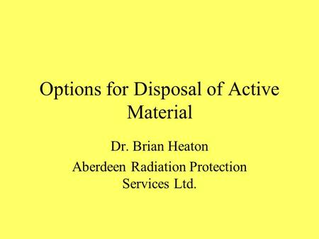 Options for Disposal of Active Material Dr. Brian Heaton Aberdeen Radiation Protection Services Ltd.