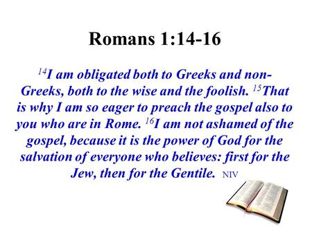 Romans 1:14-16 14I am obligated both to Greeks and non-Greeks, both to the wise and the foolish. 15That is why I am so eager to preach the gospel also.