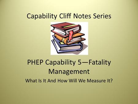 Capability Cliff Notes Series PHEP Capability 5—Fatality Management What Is It And How Will We Measure It?