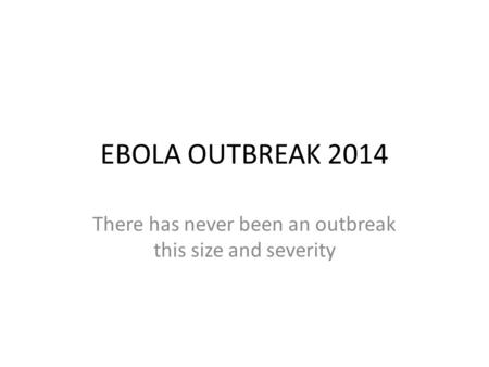EBOLA OUTBREAK 2014 There has never been an outbreak this size and severity.