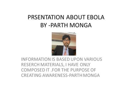 PRSENTATION ABOUT EBOLA BY -PARTH MONGA INFORMATION IS BASED UPON VARIOUS RESERCH MATERIALS, I HAVE ONLY COMPOSED IT.FOR THE PURPOSE OF CREATING AWARENESS-PARTH.