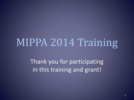 MIPPA 2014 Training Thank you for participating in this training and grant! 1.