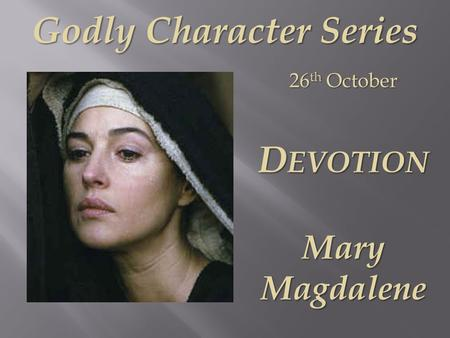 Godly Character Series 26 th October D EVOTION Mary Magdalene.