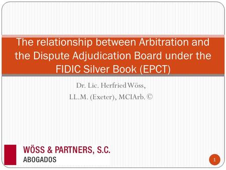 Dr. Lic. Herfried Wöss, LL.M. (Exeter), MCIArb. © The relationship between Arbitration and the Dispute Adjudication Board under the FIDIC Silver Book (EPCT)