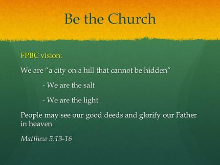 "Be the Church FPBC vision: We are ""a city on a hill that cannot be hidden"" - We are the salt - We are the light People may see our good deeds and glorify."