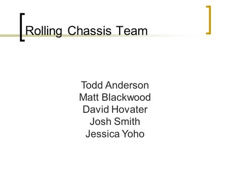 Rolling Chassis Team Todd Anderson Matt Blackwood David Hovater Josh Smith Jessica Yoho.