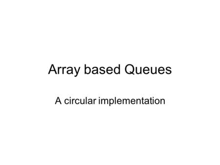 Array based Queues A circular implementation. Implementation Option 1 As with a array based stack, there are multiple ways that a queue can be implemented.