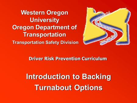 Western Oregon University Oregon Department of Transportation Transportation Safety Division Driver Risk Prevention Curriculum Introduction to Backing.