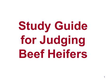 Study Guide for Judging Beef Heifers 1. 2 Keys Points for Judging Beef Heifers 1.Evaluate heifers first from the ground up and then from the rump (rear)