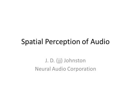 Spatial Perception of Audio J. D. (jj) Johnston Neural Audio Corporation.