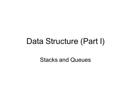 Data Structure (Part I) Stacks and Queues. Introduction to Stack An stack is a ordered list in which insertion and deletions are made at one end. –The.