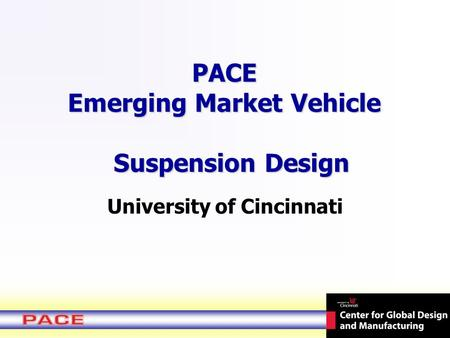PACE Emerging Market Vehicle Suspension Design University of Cincinnati.